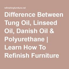 Difference Between Tung Oil, Linseed Oil, Danish Oil & Polyurethane   Learn How To Refinish Furniture