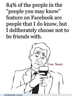 """84% of the people in the """"people you may know"""" feature on Facebook are people that I do know, but I deliberately choose not be friends with"""