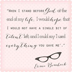 Erma Bombeck quote (use that talent)