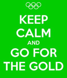 Keep calm and go for the gold!!!