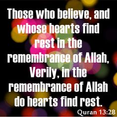 Those who believe, and whose hearts find rest in the remembrance of Allah. Verily, in the remembrance of Allah do hearts find rest. Quran 13:28