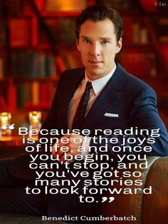 """Because reading is one of the joys in life, and once you begin, you can't stop, and you've got so many books to look forward to."" - Benedict Cumberbatch -- Could he be any more perfect?"
