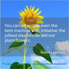 Anche la migliore delle macchine non può essere dotata di iniziativa; un rullo compressore non può piantare fiori. - Walter Lippmann
