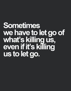 Sometimes we have to let go of what is killing us even if it's killing us to let it go . via | natures first green is gold