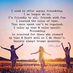 I cherish the friendship with those just as much as those who value mine.