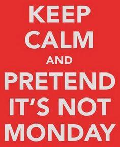and pretend it's not monday / e finja que não é segunda-feira