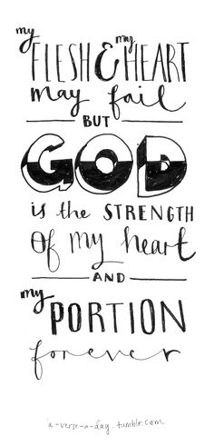 """My flesh and my heart may fail, but God is the strength of my heart and my portion forever"" Psalm 73 vs 26"