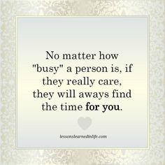 Guess so, but Sometimes we don't want to accept that this is true..you can never be too busy for the one person you truly love..