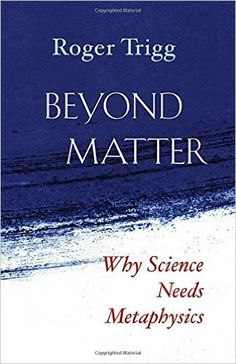 Beyond Matter: Why Science Needs Metaphysics Hardcover – November 16, 2015 by Roger Trigg (Author)