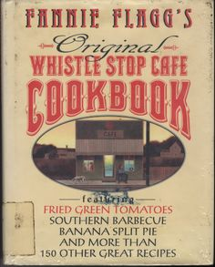 Fannie Flagg's Original Whistle Stop Cafe Cookbook : featuring fried green tomatoes, Southern barbecue, banana split cake, and many other great recipes by Fannie Flagg