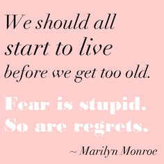 We should all start to live before we get too old. Fear is stupid, so are regrets. - Marilyn Monroe::Quotes:: Words to live by