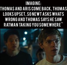 """Newt: """"Where..."""" Newt barley even whispers. Thomas: Shakes head, """"I don't know..."""""""