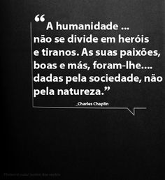 A humanidade não se divide em heróis e tiranos. As suas paixões, boas e más, foram-lhe dadas pela sociedade, não pela natureza. _Charles Chaplin