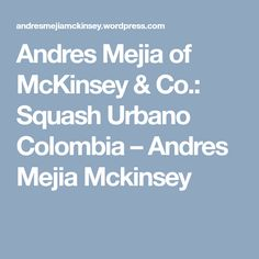 Andres Mejia of McKinsey & Co.: Squash Urbano Colombia – Andres Mejia Mckinsey