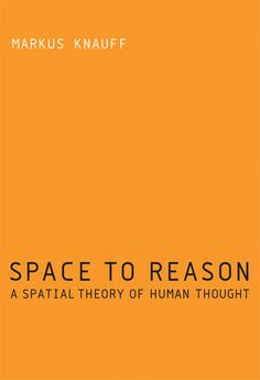 Space to Reason: A Spatial Theory of Human Thought by Markus Knauff