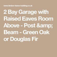 2 Bay Garage with Raised Eaves Room Above - Post & Beam - Green Oak or Douglas Fir