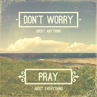 Don't worry about anything, pray about everything
