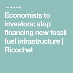 Economists to investors: stop financing new fossil fuel infrastructure | Ricochet