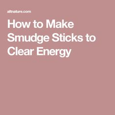 How to Make Smudge Sticks to Clear Energy
