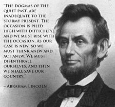 """The dogmas of the quiet past, are inadequate to the stormy present. The occasion is piled high with difficulty, and we must rise with the occasion. As our case is new, so we must think anew and act anew. We must disenthrall ourselves, and then we shall save our country."" ~ Abraham Lincoln"