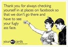 Thank you for always check yourself in at places on facebook.