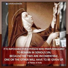 """It is impossible for a person who prays regularly to remain in serious sin; because the two are incompatible, one or the other will have to be given up."" -Saint Teresa of Avila Catholic Quotes, Catholic Prayers, Catholic Saints, Religious Quotes, Roman Catholic, Religious Images, Holy Mary, St Theresa Of Avila, Sainte Therese"
