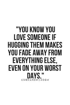 Hugs. Every time I feel this way. Perhaps not whatever you consider love to be, but feeling safe in his arms is something i will always need.