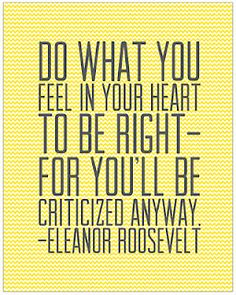 Love Eleanor Roosevelt. She tells it like it is, man. Just do what's right.