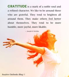 GRATITUDE is a mark of a noble soul and a refined character. We like to be around those who are grateful. They tend to brighten all around them. They make others feel better about themselves. They ...