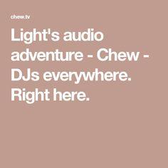 Light's audio adventure - Chew - DJs everywhere. Right here.
