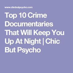 Top 10 Crime Documentaries That Will Keep You Up At Night | Chic But Psycho