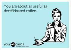 Funny Thanks Ecard: You are about as useful as decaffeinated coffee.