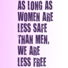 As long as women are less safe than men, we are less free.