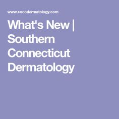 What's New | Southern Connecticut Dermatology
