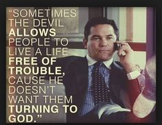 Sometimes the devil allows someone to live a life free of trouble cause he doesn't want them turning to God. God's Not Dead