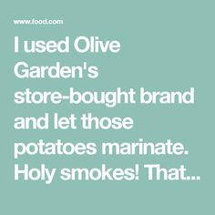 I used Olive Garden's store-bought brand and let those potatoes marinate. Holy smokes! That was a good move.