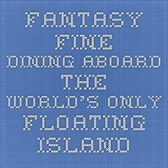 forbes Island: Fantasy Fine Dining Aboard The World's Only Floating Island