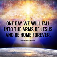 One day we will fall into the #arms of #Jesus and be #home forever.♥