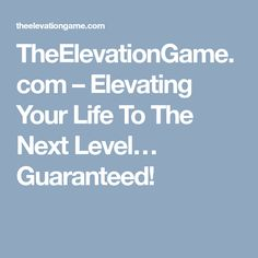TheElevationGame.com – Elevating Your Life To The Next Level… Guaranteed!