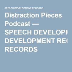 Distraction Pieces Podcast — SPEECH DEVELOPMENT RECORDS