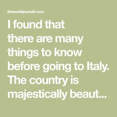 I found that thereare many things to know before going to Italy. The country is majesticallybeautiful, has world class food.