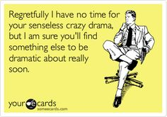 Regretfully I have no time for your senseless crazy drama, but I am sure you'll find something else to be dramatic about really soon.