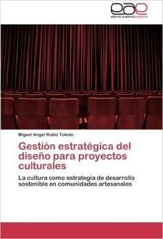 Gestión estratégica del diseño para proyectos culturales : la cultura como estrategia de desarrollo sostenible en comunidades artesanales / Miguel Angel Rubio Toledo
