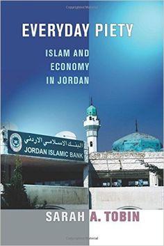 Everyday Piety: Islam and Economy in Jordan (Sarah A. Tobin) / BP173.75 .T63 2016 / http://catalog.wrlc.org/cgi-bin/Pwebrecon.cgi?BBID=16543680