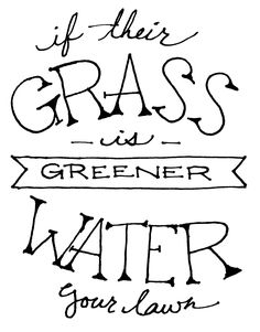 Maybe someone really does have greener grass. Stop whining and get to work. ;)