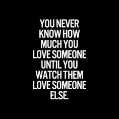 You never know how much you love someone until you watch them love someone else!