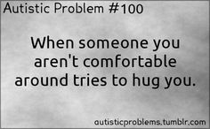 bunnydelalala:  autisticproblems:  Autistic Problem #100:When someone you aren't comfortable around tries to hug you.  autistic people aren...