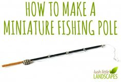 How to Make A Fishing Pole for Your Beach or Lake Miniature Garden | Lush Little Landscapes