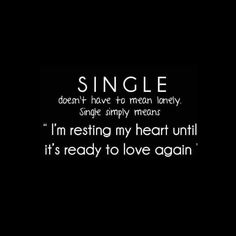 Single doesn't have to mean lonely. Single simply means I'm resting my heart until it's ready to love again., -