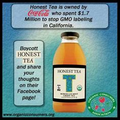 Honest Tea is owned by CocaCola, who spent 1.7 million to stop GMO labeling in California. Boycott Honest Tea http://salsa3.salsalabs.com/o/50865/p/dia/action3/common/public/?action_KEY=9123 and share your thoughts on their Facebook page! https://www.facebook.com/HonestTea